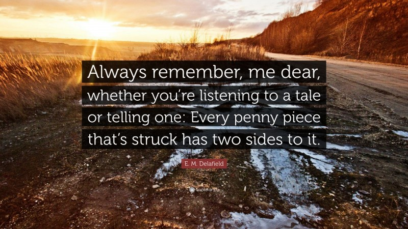 """E. M. Delafield Quote: """"Always remember, me dear, whether you're listening to a tale or telling one: Every penny piece that's struck has two sides to it."""""""