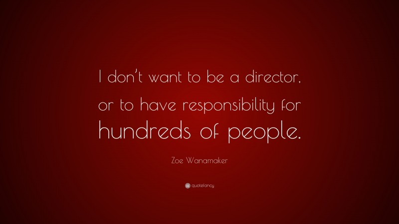 """Zoe Wanamaker Quote: """"I don't want to be a director, or to have responsibility for hundreds of people."""""""