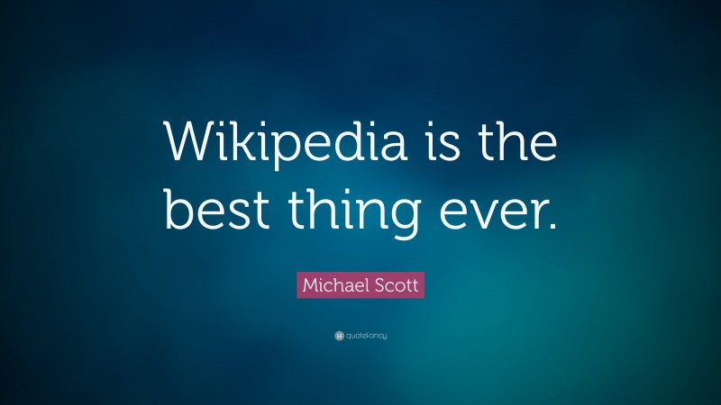 "Michael Scott Quote: ""Wikipedia is the best thing ever."""