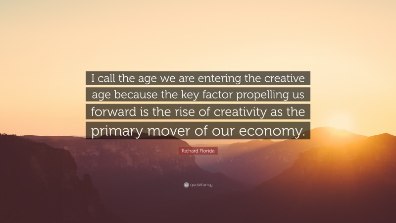 """Richard Florida Quote: """"I call the age we are entering the creative age because the key factor propelling us forward is the rise of creativity as the primary mover of our economy."""""""