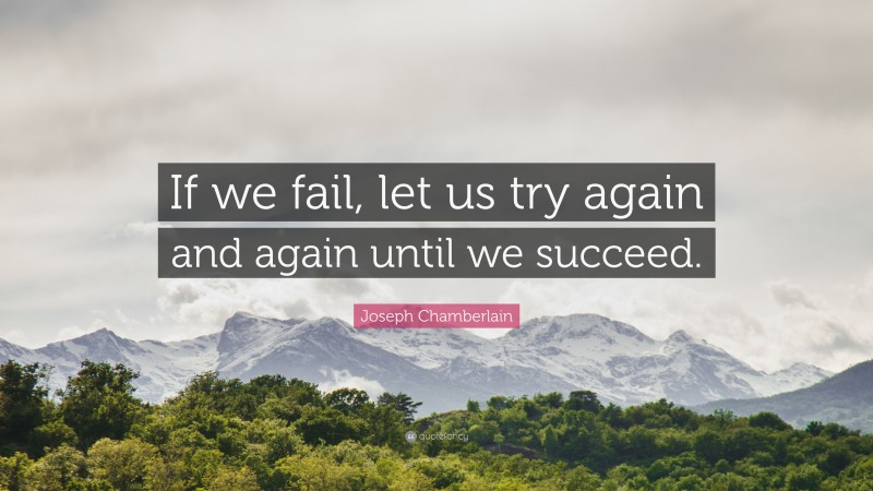 """Joseph Chamberlain Quote: """"If we fail, let us try again and again until we succeed."""""""