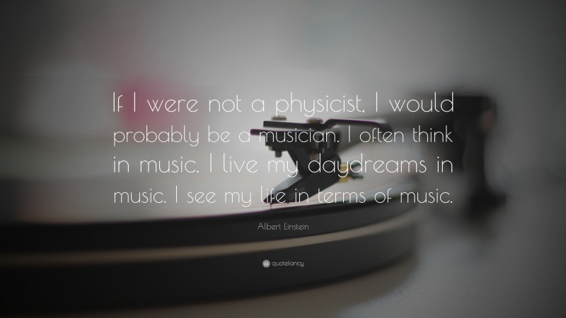 """Albert Einstein Quote: """"If I were not a physicist, I would probably be a musician. I often think in music. I live my daydreams in music. I see my life in terms of music."""""""