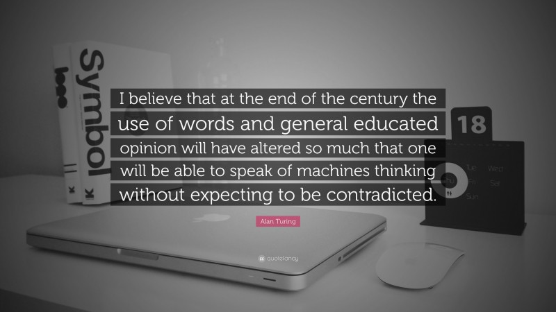 """Alan Turing Quote: """"I believe that at the end of the century the use of words and general educated opinion will have altered so much that one will be able to speak of machines thinking without expecting to be contradicted."""""""