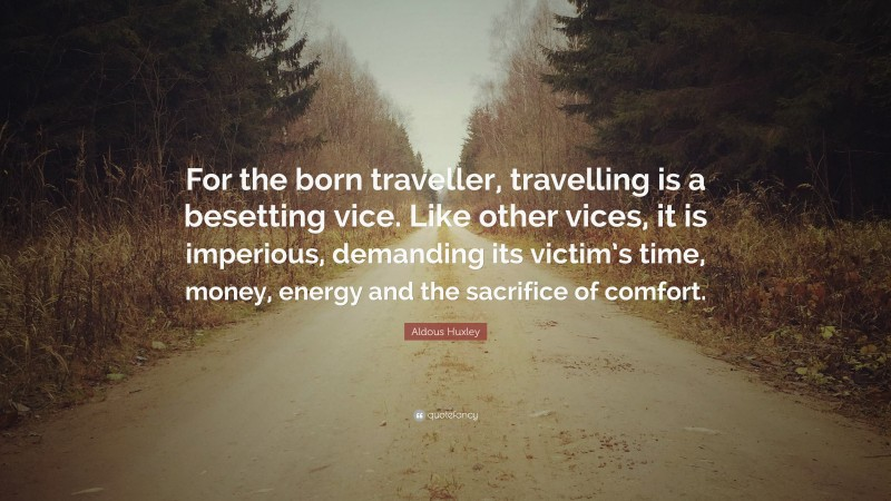 """Aldous Huxley Quote: """"For the born traveller, travelling is a besetting vice. Like other vices, it is imperious, demanding its victim's time, money, energy and the sacrifice of comfort."""""""