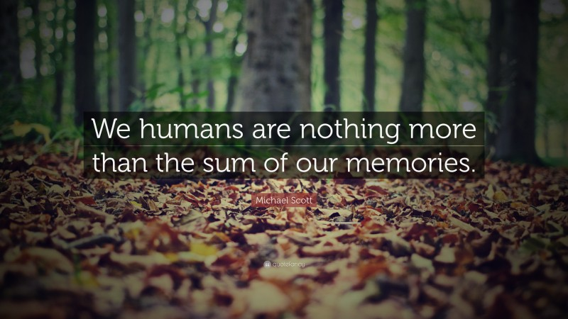 "Michael Scott Quote: ""We humans are nothing more than the sum of our memories."""
