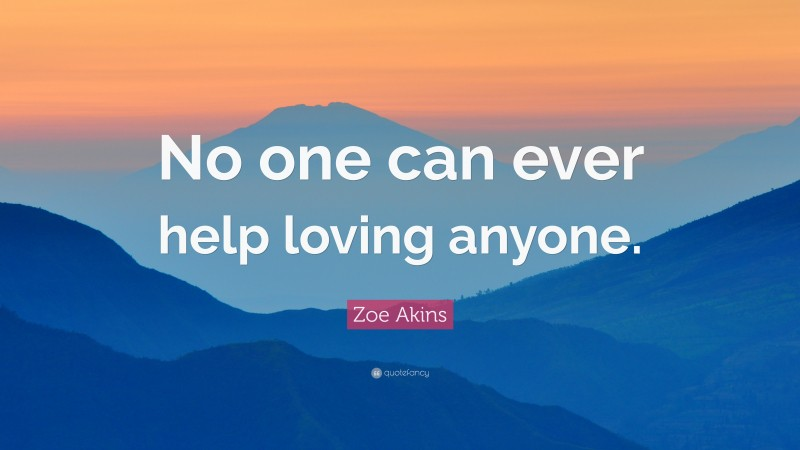 """Zoe Akins Quote: """"No one can ever help loving anyone."""""""