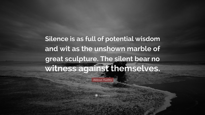 """Aldous Huxley Quote: """"Silence is as full of potential wisdom and wit as the unshown marble of great sculpture. The silent bear no witness against themselves."""""""