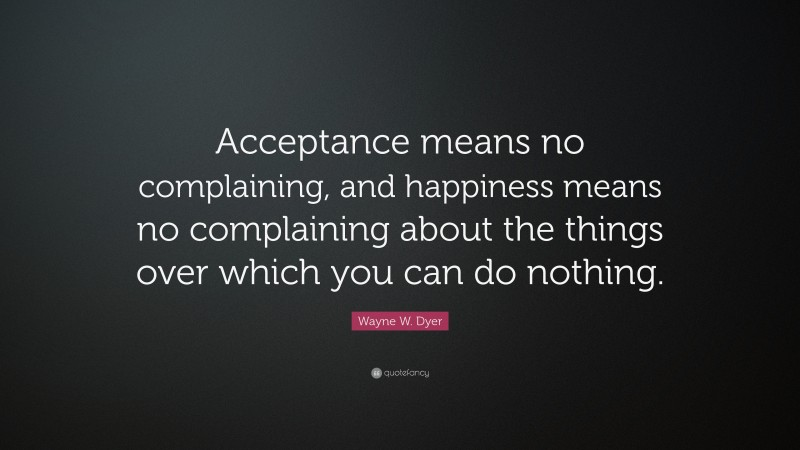 """Wayne W. Dyer Quote: """"Acceptance means no complaining, and happiness means no complaining about the things over which you can do nothing."""""""