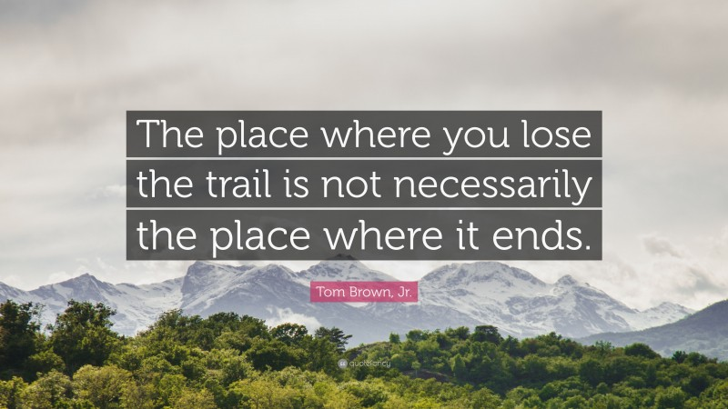 """Tom Brown, Jr. Quote: """"The place where you lose the trail is not necessarily the place where it ends."""""""