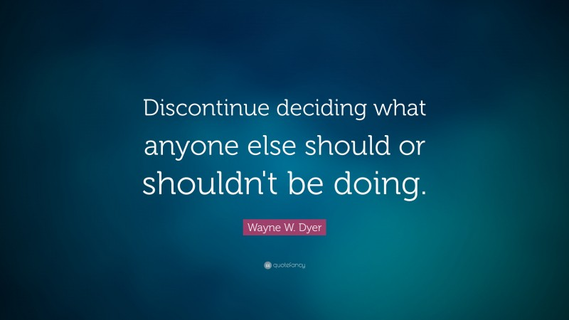 """Wayne W. Dyer Quote: """"Discontinue deciding what anyone else should or shouldn't be doing."""""""