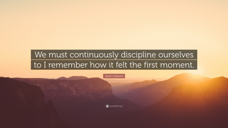"""Sarah Caldwell Quote: """"We must continuously discipline ourselves to I remember how it felt the first moment."""""""