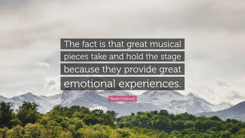 """Sarah Caldwell Quote: """"The fact is that great musical pieces take and hold the stage because they provide great emotional experiences."""""""