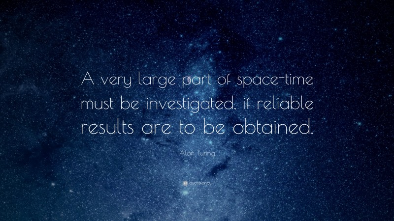 """Alan Turing Quote: """"A very large part of space-time must be investigated, if reliable results are to be obtained."""""""