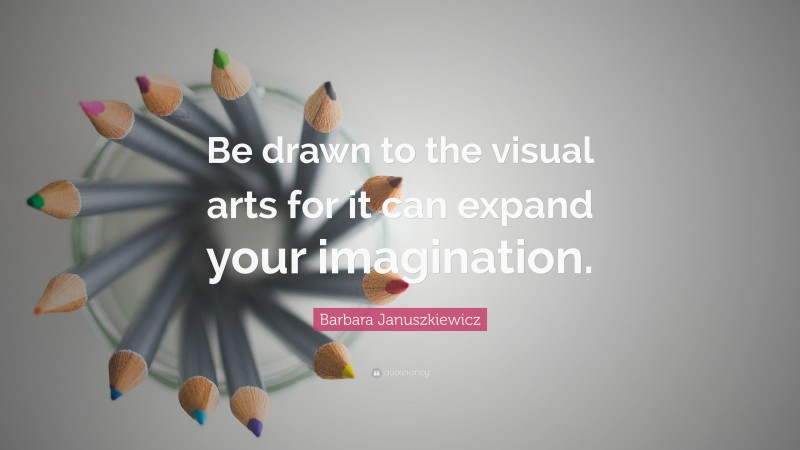 """Barbara Januszkiewicz Quote: """"Be drawn to the visual arts for it can expand your imagination."""""""