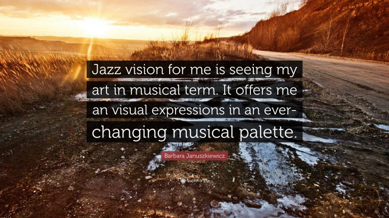 """Barbara Januszkiewicz Quote: """"Jazz vision for me is seeing my art in musical term. It offers me an visual expressions in an ever-changing musical palette."""""""