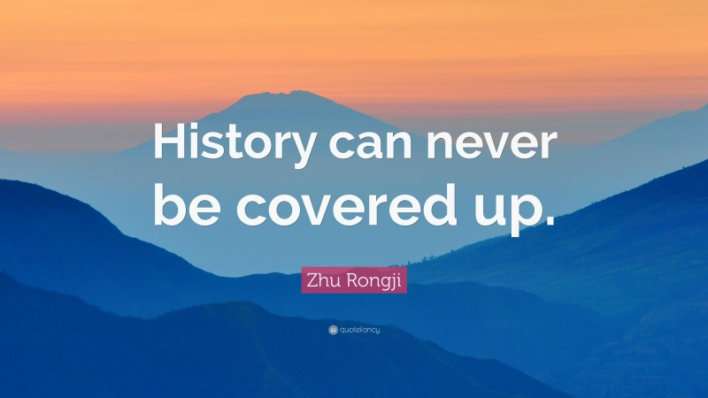 """Zhu Rongji Quote: """"History can never be covered up."""""""