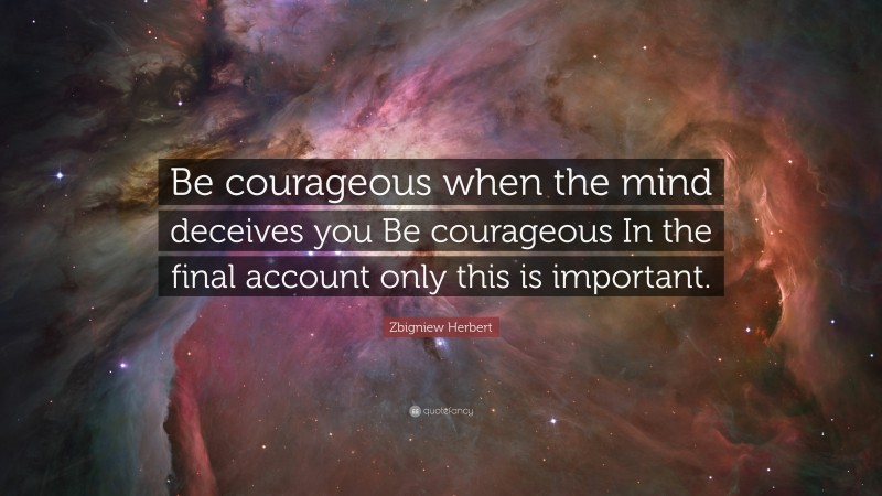 """Zbigniew Herbert Quote: """"Be courageous when the mind deceives you Be courageous In the final account only this is important."""""""