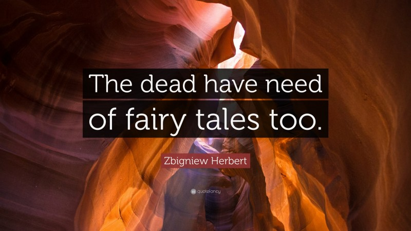 """Zbigniew Herbert Quote: """"The dead have need of fairy tales too."""""""