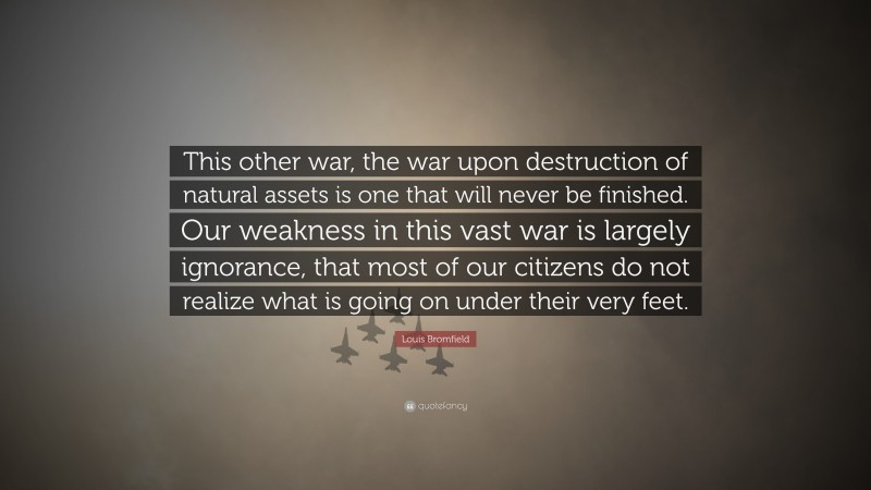 """Louis Bromfield Quote: """"This other war, the war upon destruction of natural assets is one that will never be finished. Our weakness in this vast war is largely ignorance, that most of our citizens do not realize what is going on under their very feet."""""""