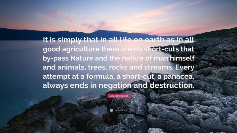 """Louis Bromfield Quote: """"It is simply that in all life on earth as in all good agriculture there are no short-cuts that by-pass Nature and the nature of man himself and animals, trees, rocks and streams. Every attempt at a formula, a short-cut, a panacea, always ends in negation and destruction."""""""