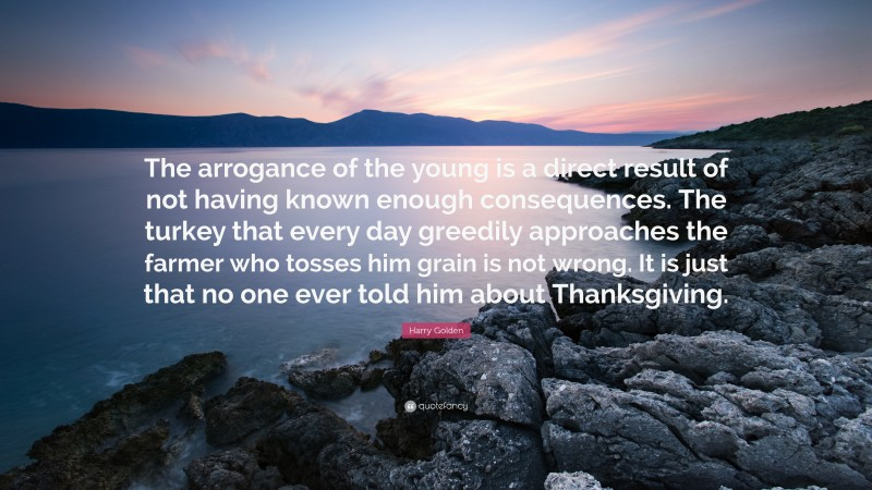 """Harry Golden Quote: """"The arrogance of the young is a direct result of not having known enough consequences. The turkey that every day greedily approaches the farmer who tosses him grain is not wrong. It is just that no one ever told him about Thanksgiving."""""""