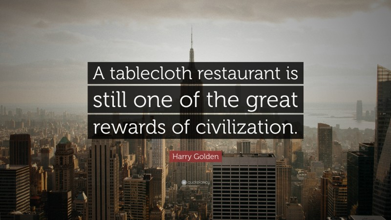 """Harry Golden Quote: """"A tablecloth restaurant is still one of the great rewards of civilization."""""""