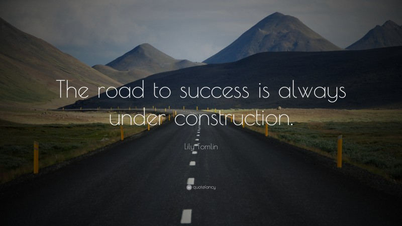 """Lily Tomlin Quote: """"The road to success is always under construction."""""""
