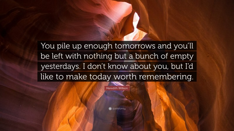 """Meredith Willson Quote: """"You pile up enough tomorrows and you'll be left with nothing but a bunch of empty yesterdays. I don't know about you, but I'd like to make today worth remembering."""""""