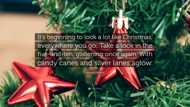 """Meredith Willson Quote: """"It's beginning to look a lot like Christmas, everywhere you go; Take a look in the five-and-ten, glistening once again. With candy canes and silver lanes aglow."""""""