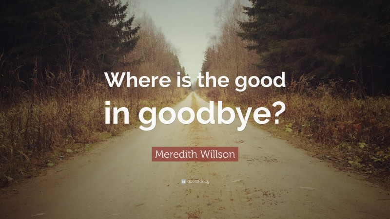 """Meredith Willson Quote: """"Where is the good in goodbye?"""""""
