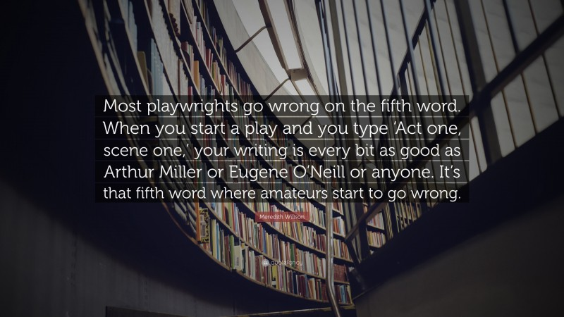 """Meredith Willson Quote: """"Most playwrights go wrong on the fifth word. When you start a play and you type 'Act one, scene one,' your writing is every bit as good as Arthur Miller or Eugene O'Neill or anyone. It's that fifth word where amateurs start to go wrong."""""""