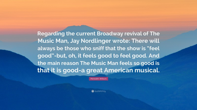 """Meredith Willson Quote: """"Regarding the current Broadway revival of The Music Man, Jay Nordlinger wrote: There will always be those who sniff that the show is """"feel good""""-but, oh, it feels good to feel good. And the main reason The Music Man feels so good is that it is good-a great American musical."""""""