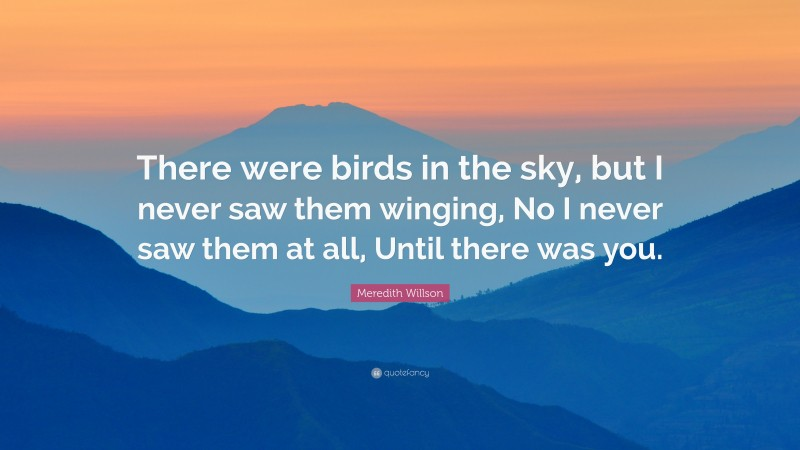 """Meredith Willson Quote: """"There were birds in the sky, but I never saw them winging, No I never saw them at all, Until there was you."""""""