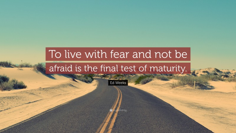 """Ed Weeks Quote: """"To live with fear and not be afraid is the final test of maturity."""""""