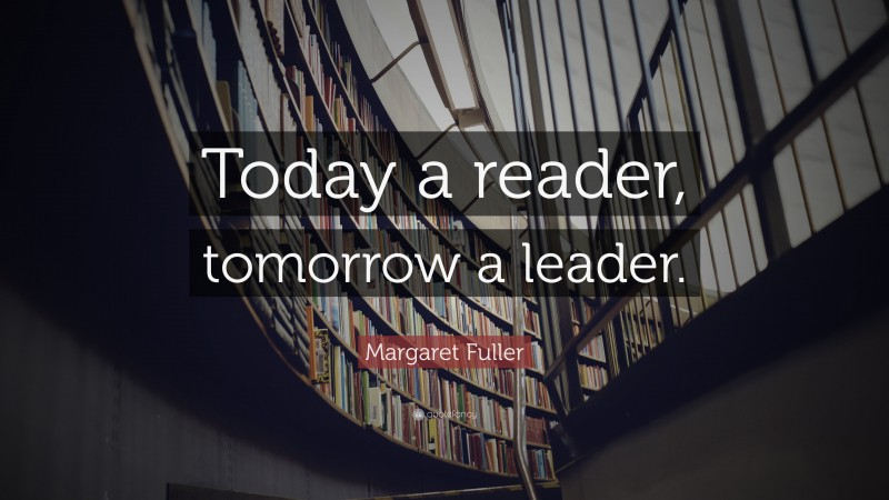"""Quotes About Books And Reading: """"Today a reader, tomorrow a leader."""" — Margaret Fuller"""