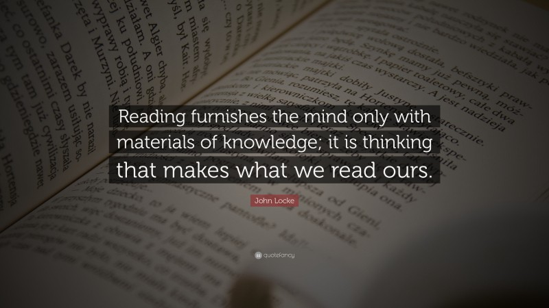 """John Locke Quote: """"Reading furnishes the mind only with materials of knowledge; it is thinking that makes what we read ours."""""""