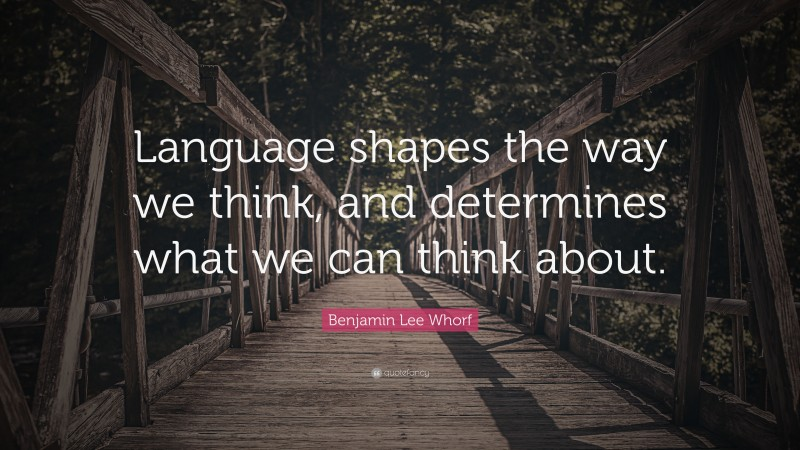 "Benjamin Lee Whorf Quote: ""Language shapes the way we think, and determines what we can think about."""