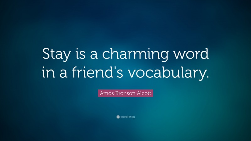 """Amos Bronson Alcott Quote: """"Stay is a charming word in a friend's vocabulary."""""""