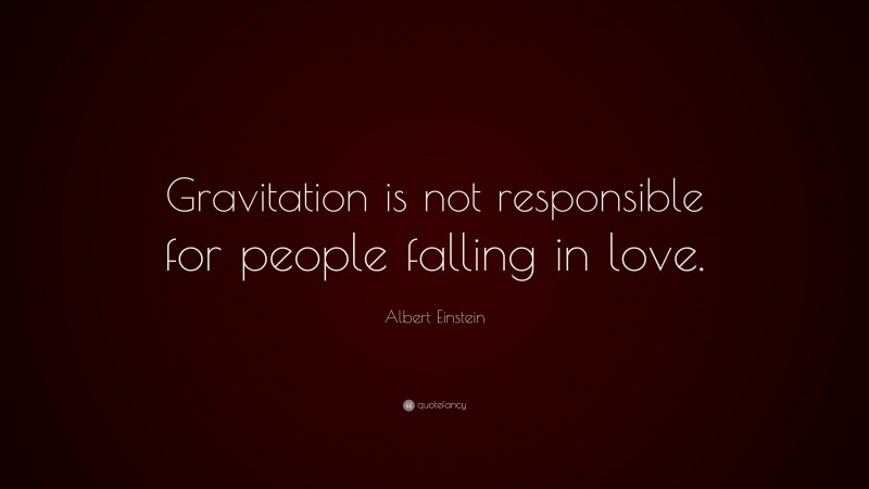 "Albert Einstein Quote: ""Gravitation is not responsible for people falling in love."""