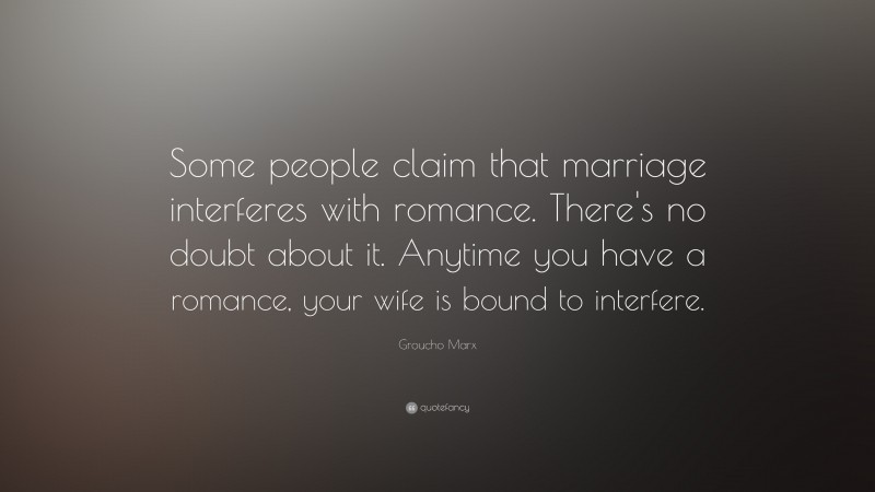 """Groucho Marx Quote: """"Some people claim that marriage interferes with romance. There's no doubt about it. Anytime you have a romance, your wife is bound to interfere."""""""