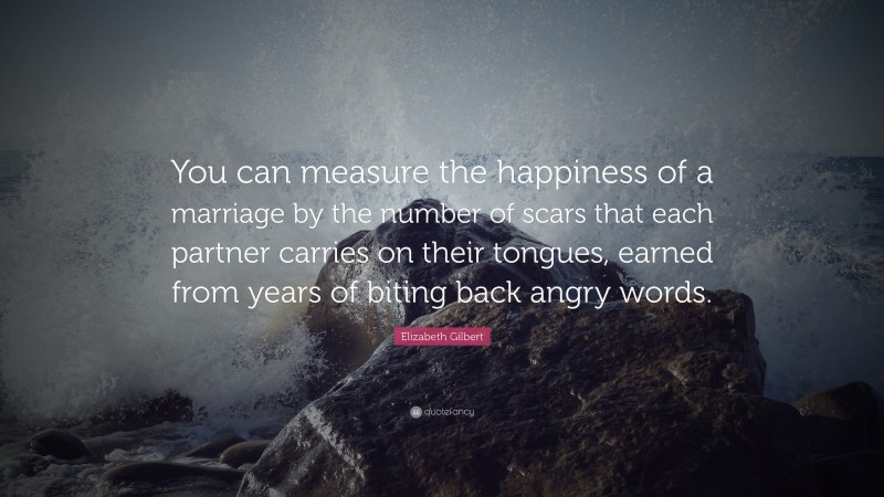 """Elizabeth Gilbert Quote: """"You can measure the happiness of a marriage by the number of scars that each partner carries on their tongues, earned from years of biting back angry words."""""""