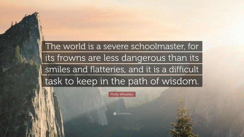 """Phillis Wheatley Quote: """"The world is a severe schoolmaster, for its frowns are less dangerous than its smiles and flatteries, and it is a difficult task to keep in the path of wisdom."""""""