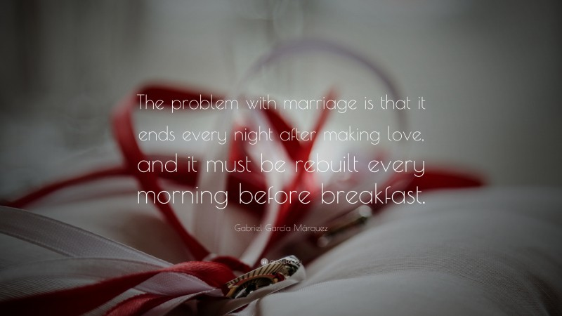 """Gabriel García Márquez Quote: """"The problem with marriage is that it ends every night after making love, and it must be rebuilt every morning before breakfast."""""""