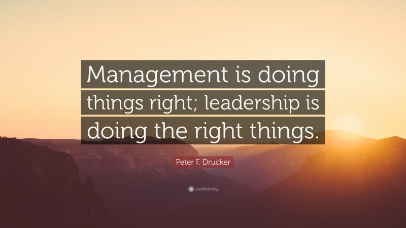 """Leadership Quotes: """"Management is doing things right; leadership is doing the right things."""" — Peter F. Drucker"""