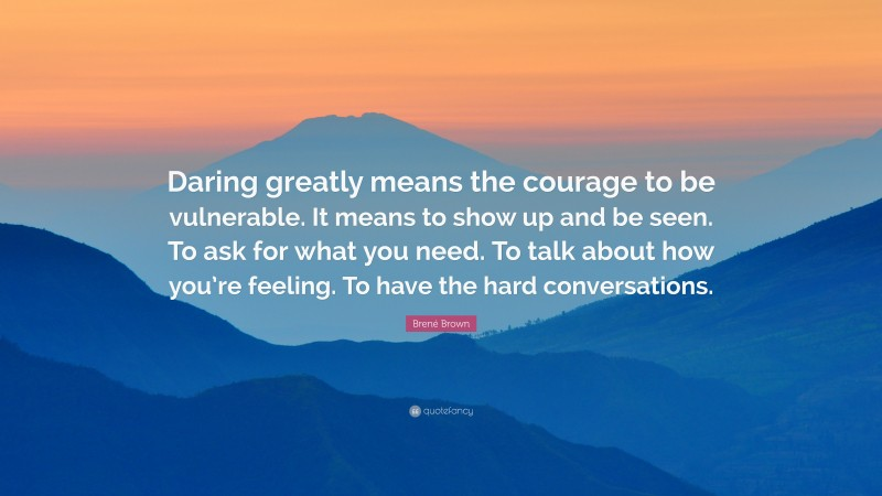 """Brené Brown Quote: """"Daring greatly means the courage to be vulnerable. It means to show up and be seen. To ask for what you need. To talk about how you're feeling. To have the hard conversations."""""""