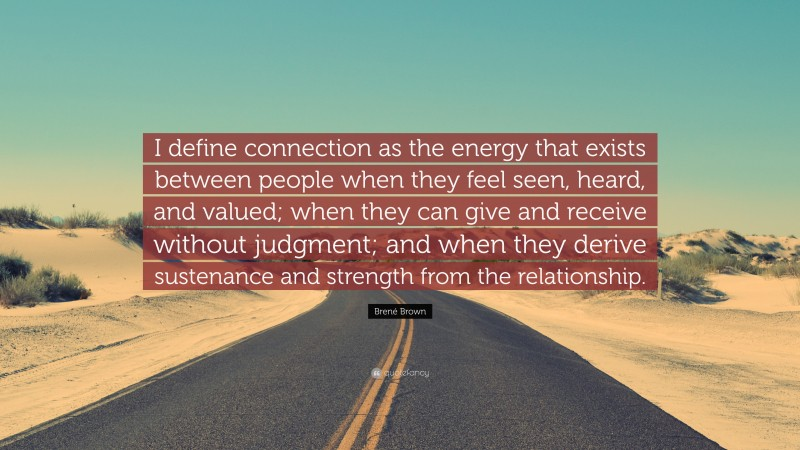 """Brené Brown Quote: """"I define connection as the energy that exists between people when they feel seen, heard, and valued; when they can give and receive without judgment; and when they derive sustenance and strength from the relationship."""""""
