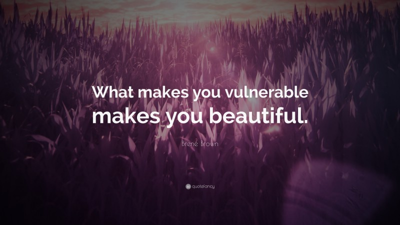 """Brené Brown Quote: """"What makes you vulnerable makes you beautiful."""""""