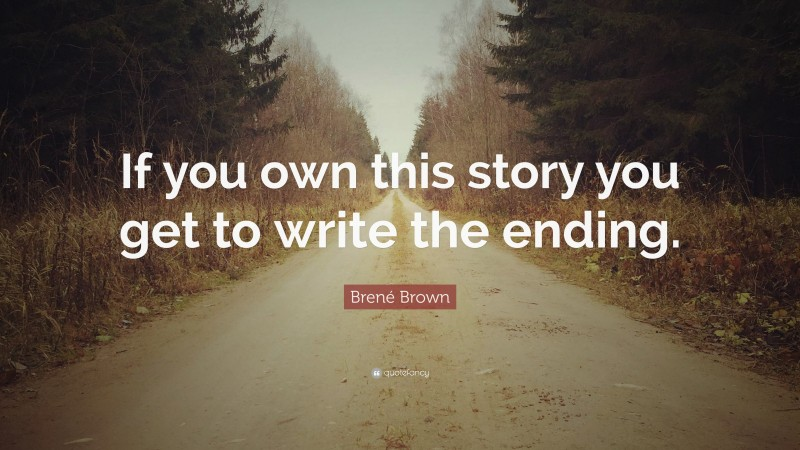 """Brené Brown Quote: """"If you own this story you get to write the ending."""""""