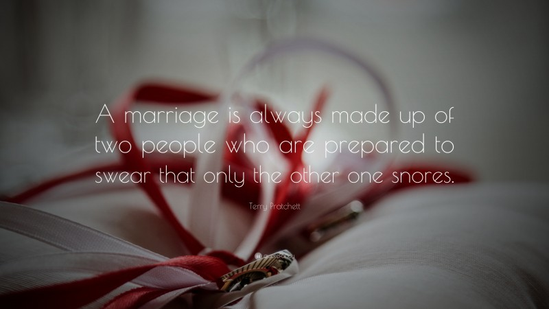 """Terry Pratchett Quote: """"A marriage is always made up of two people who are prepared to swear that only the other one snores."""""""