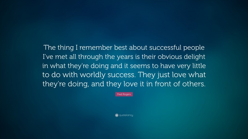 """Fred Rogers Quote: """"The thing I remember best about successful people I've met all through the years is their obvious delight in what they're doing and it seems to have very little to do with worldly success. They just love what they're doing, and they love it in front of others."""""""